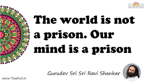 The world is not a prison. Our mind is a prison... Quote by Gurudev Sri Sri Ravi Shankar, Mandala Coloring Page