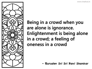 Being in a crowd when you are alone is... Inspirational Quote by Gurudev Sri Sri Ravi Shankar