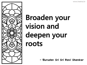 Broaden your vision and deepen your... Inspirational Quote by Gurudev Sri Sri Ravi Shankar