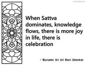 When Sattva dominates, knowledge flows,... Inspirational Quote by Gurudev Sri Sri Ravi Shankar
