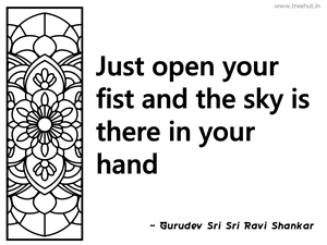 Just open your fist and the sky is... Inspirational Quote by Gurudev Sri Sri Ravi Shankar