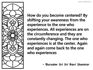 How do you become centered? By shifting... Inspirational Quote by Gurudev Sri Sri Ravi Shankar