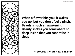 When a flower hits you, it wakes you... Inspirational Quote by Gurudev Sri Sri Ravi Shankar